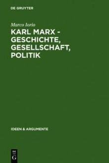 Karl Marx - Geschichte, Gesellschaft, Politik: Eine Ein- Und Weiterfuhrung - Marco Torio, Marco Torio