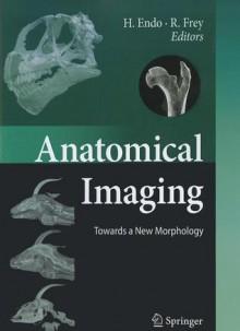Anatomical Imaging: Towards a New Morphology - Hideki Endo, Roland Frey