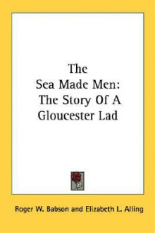 The Sea Made Men: The Story of a Gloucester Lad - Roger W. Babson, Elizabeth L. Alling