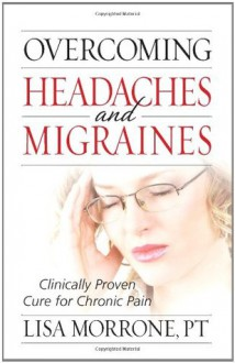 Overcoming Headaches and Migraines: Clinically Proven Cure for Chronic Pain - Lisa Morrone