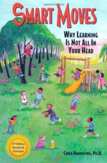 Smart Moves: Why Learning Is Not All in Your Head - Carla Hannaford, Candace B. Pert