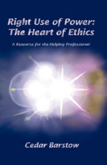 Right Use Of Power: The Heart of Ethics - Cedar Barstow
