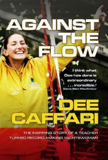 Against The Flow: The Inspiring Story Of A Teacher Turned Record Making Yachtswoman - Dee Caffari
