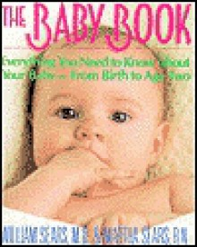 The Baby Book: Everything You Need To Know About Your Baby, From Birth To Age Two - William Sears