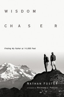 Wisdom Chaser: Finding My Father at 14,000 Feet - Nathan Foster, Richard J. Foster