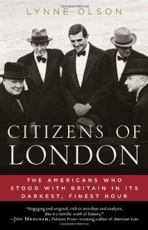 Citizens of London: The Americans Who Stood with Britain in Its Darkest, Finest Hour - Lynne Olson