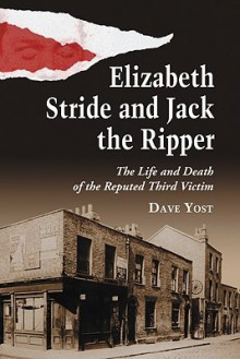 Elizabeth Stride and Jack the Ripper: The Life and Death of the Reputed Third Victim - Dave Yost