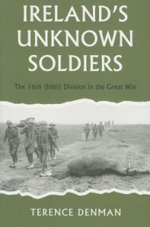 Ireland's Unknown Soldiers: The 16th (Irish) Division in the Great War, 1914-1918 - Terence Denman
