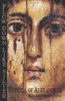 Flow Down Like Silver (Hypatia of Alexandria) - Ki Longfellow