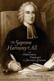 The Supreme Harmony of All: The Trinitarian Theology of Jonathan Edwards - Amy Plantinga Pauw