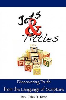 Jots & Tittles: Discovering Truth from the Language of Scripture - John H. King
