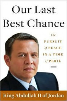 Our Last Best Chance: The Pursuit of Peace in a Time of Peril - King Abdullah II of Jordan
