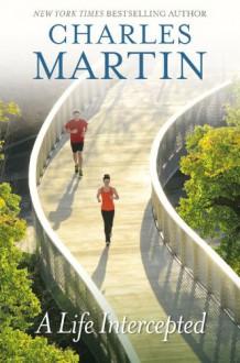 A Life Intercepted: A Novel - Charles Martin