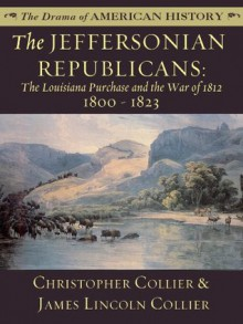 The Jeffersonian Republicans: The Louisiana Purchase and the War of 1812: 1800 - 1823 (The Drama of American History Series) - James Lincoln Collier, Christopher Collier