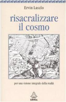 Risacralizzare il cosmo. Per una visione integrale della realtà - Ervin Laszlo