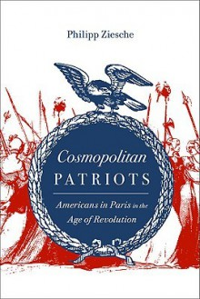 Cosmopolitan Patriots: Americans in Paris in the Age of Revolution - Philipp Ziesche