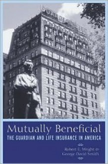Mutually Beneficial: The Guardian and Life Insurance in America - George David Smith, David Smith