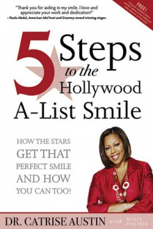 5 Steps to the Hollywood A-List Smile: How the Stars Get That Perfect Smile and How you Can Too! - Catrise Austin, Rusty Fischer
