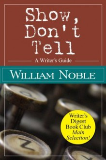Show Don't Tell: A Writer's Guide (Classic Wisdom on Writing) - William Noble