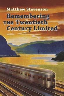 Remembering the Twentieth Century Limited - Matthew Mills Stevenson