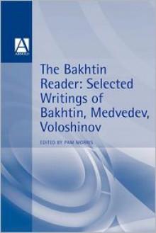 The Bakhtin Reader: Selected Writings of Bakhtin, Medvedev, Voloshinov - Pam Morris