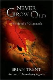 Never Grow Old: The Novel of Gilgamesh - Brian Trent