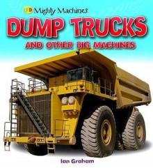 Dump Trucks And Other Big Machines (Mighty Machines) - Ian Graham