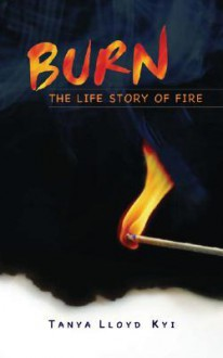 Burn: The Life Story of Fire - Tanya Lloyd Kyi