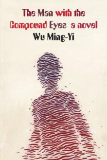The Man with the Compound Eyes: A Novel - Wu Ming-Yi