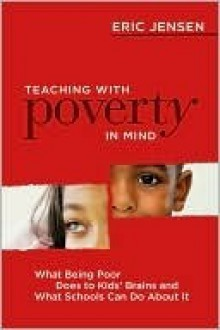 Teaching with Poverty in Mind: What Being Poor Does to Kids' Brains and What Schools Can Do about It - Eric Jensen