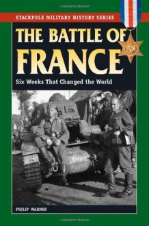 Battle of France, The: Six Weeks That Changed the World (Stackpole Military History Series) - Philip Warner