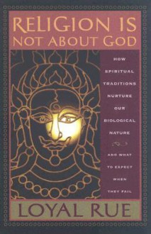 Religion is Not about God: How Spiritual Traditions Nurture our Biological Nature and What to Expect When They Fail - Loyal D. Rue