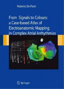 From Signals to Colours: A Case-Based Atlas of Electroanatomic Mapping in Complex Atrial Arrhythmias - Roberto De Ponti