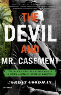 The Devil and Mr. Casement: One Man's Battle for Human Rights in South America's Heart of Darkness - Jordan Goodman