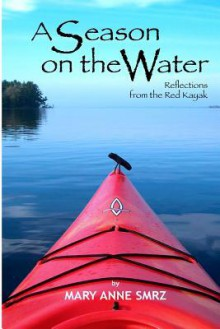 A Season on the Water: Reflections from the Red Kayak - Mary Anne Smrz, Georgiann Baldino, Lucas Durham, Josette Songco