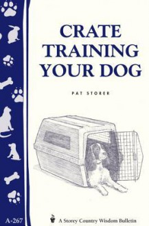 Crate Training Your Dog: Storey's Country Wisdom Bulletin A-267 - Pat Storer