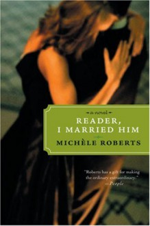 Reader, I Married Him - Michèle Roberts
