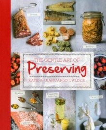 The Gentle Art of Preserving: Pickling, Smoking, Freezing, Drying, Curing, Fermenting, Bottling, Canning, and Making Jams, Jellies and Cordials - Katie Caldesi, Giancarlo Caldesi
