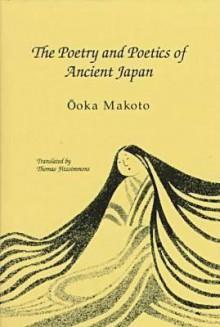 The Poetry And Poetics Of Ancient Japan - Makoto Ōoka, Thomas Fitzsimmons