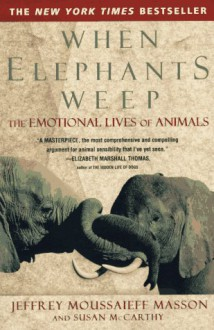 When Elephants Weep: The Emotional Lives of Animals - Jeffrey Moussaieff Masson