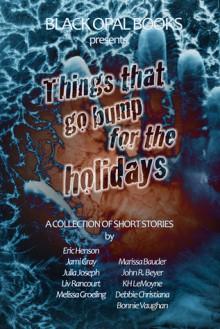Things That Go Bump for the Holidays - Jami Gray, Eric Hensen, Julia Joseph, Liv Rancourt, Melissa Groeling, Marissa Bauder, John R. Beyer, KH LeMoyne, Debbie Christiana, Bonnie Vaughan