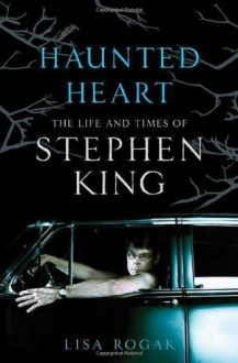 Haunted Heart: The Life and Times of Stephen King - Lisa Rogak
