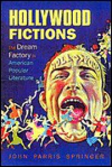 Hollywood Fictions: The Dream Factory in American Literature (Oklahoma Project for Discourse and Theory (Paperback)) - John Parris Springer