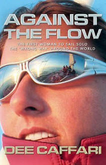 "Against The Flow: The First Woman To Sail Solo The ""Wrong Way"" Around The World - Dee Caffari"