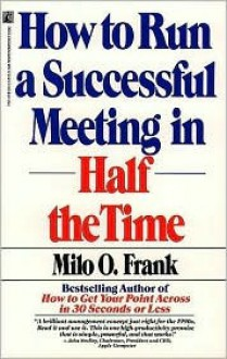 How to Run a Successful Meeting in Half the Time: How to Have a Successful Meeting in Half the Time - Milo O. Frank