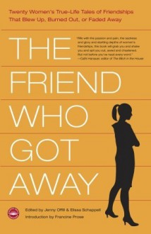 The Friend Who Got Away: Twenty Women's True Life Tales of Friendships that Blew Up, Burned Out or Faded Away - Jenny Offill, Elissa Schappell