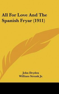 All for Love and the Spanish Fryar (1911) - John Dryden, William Strunk Jr.
