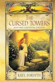 The Cursed Towers (The Witches of Eileanan, # 3) - Kate Forsyth