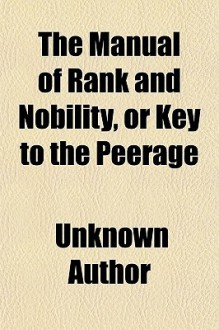 The Manual of Rank and Nobility, or Key to the Peerage; Containing the Origin and History of All the Various Titles, Orders, and Dignities, - Unknown