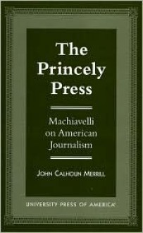 The Princely Press: Machiavelli on American Journalism - John Merrill